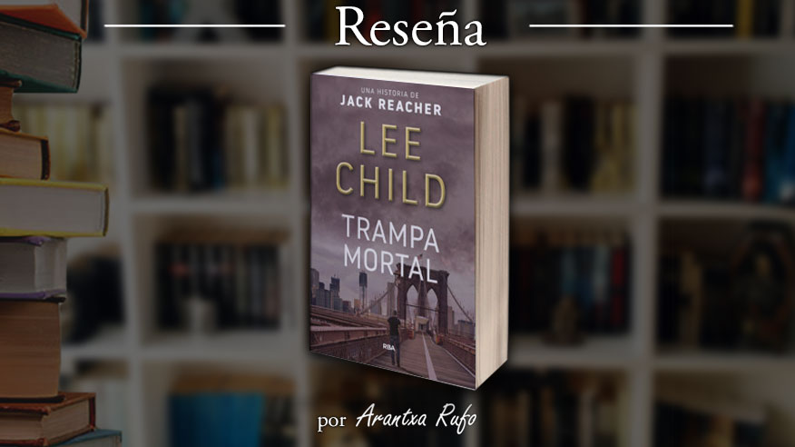 Reseña Trampa Mortal, Lee Child, Jack Reacher 03 - arantxarufo.com
